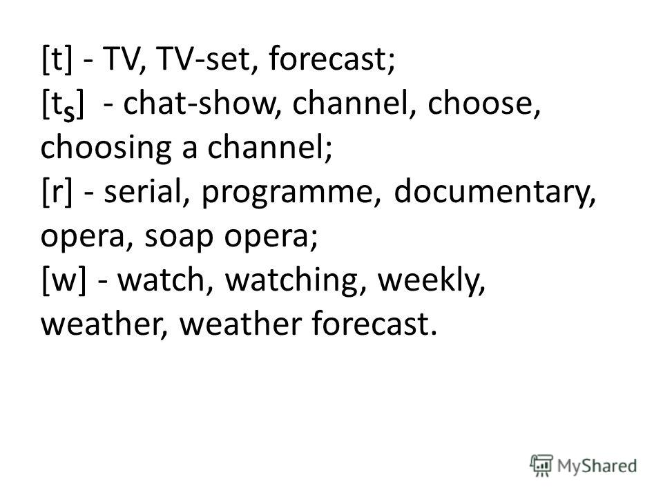 [t] - TV, TV-set, forecast; [t S ] - chat-show, channel, choose, choosing a channel; [r] - serial, programme, documentary, opera, soap opera; [w] - watch, watching, weekly, weather, weather forecast.