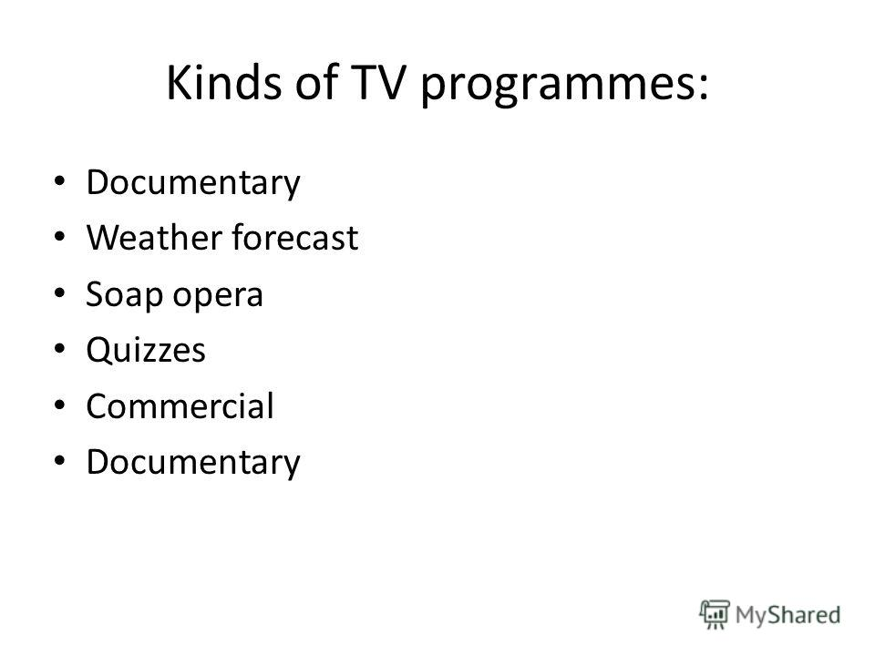 Kinds of TV programmes: Documentary Weather forecast Soap opera Quizzes Commercial Documentary