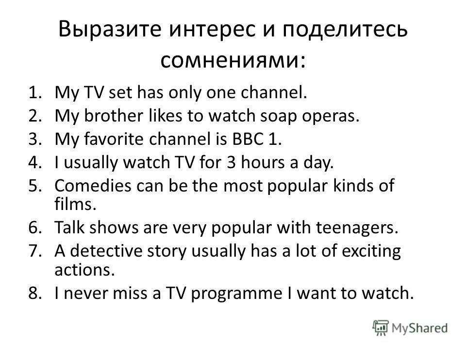 Выразите интерес и поделитесь сомнениями: 1.My TV set has only one channel. 2.My brother likes to watch soap operas. 3.My favorite channel is BBC 1. 4.I usually watch TV for 3 hours a day. 5.Comedies can be the most popular kinds of films. 6.Talk sho
