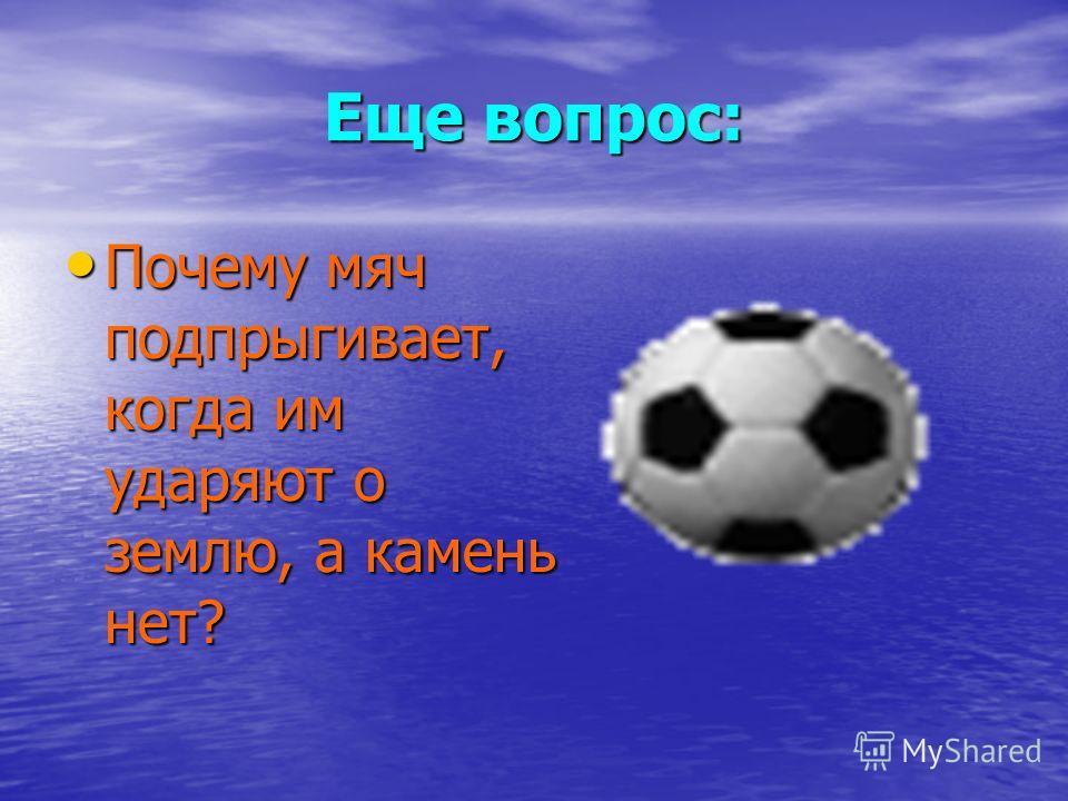 Еще вопрос: Почему мяч подпрыгивает, когда им ударяют о землю, а камень нет? Почему мяч подпрыгивает, когда им ударяют о землю, а камень нет?