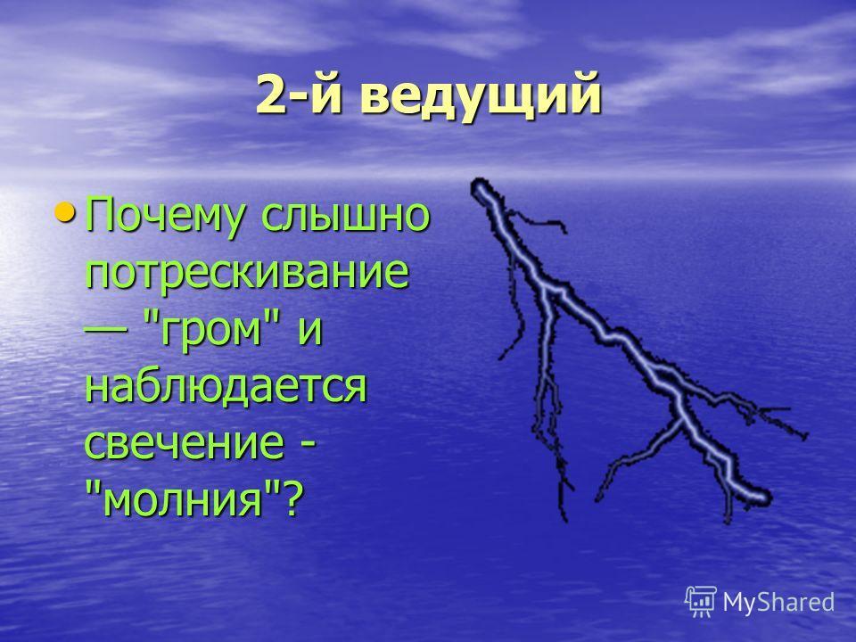 2-й ведущий Почему слышно потрескивание гром и наблюдается свечение - молния? Почему слышно потрескивание гром и наблюдается свечение - молния?