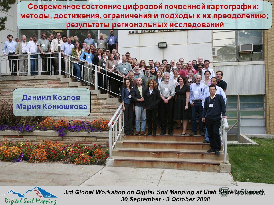 3rd Global Workshop on Digital Soil Mapping at Utah State University, 30 September - 3 October 2008 Даниил Козлов Мария Конюшкова Современное состояние цифровой почвенной картографии: методы, достижения, ограничения и подходы к их преодолению; резуль