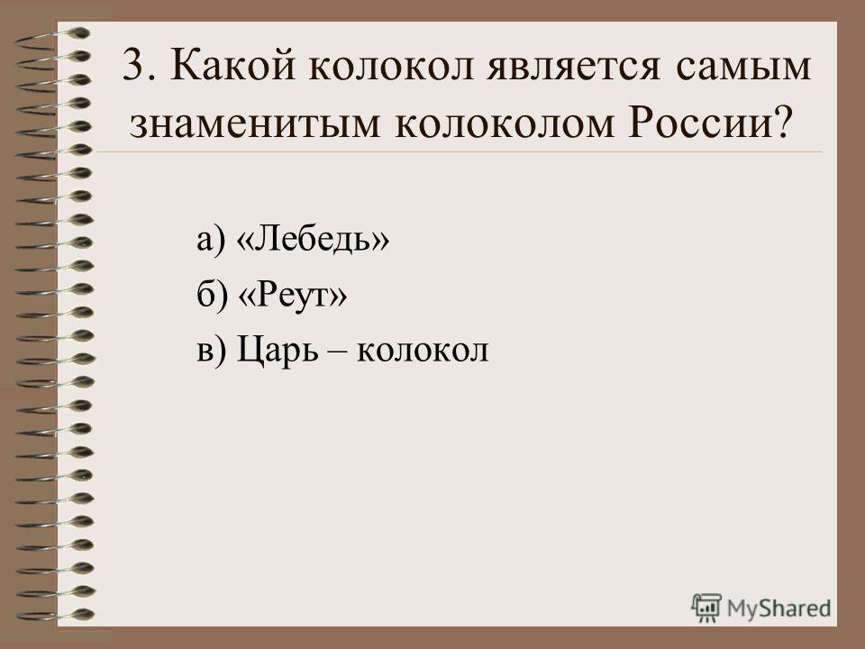 3. Какой колокол является самым знаменитым колоколом России? а) «Лебедь» б) «Реут» в) Царь – колокол