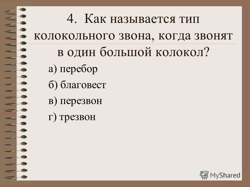4. Как называется тип колокольного звона, когда звонят в один большой колокол? а) перебор б) благовест в) перезвон г) трезвон