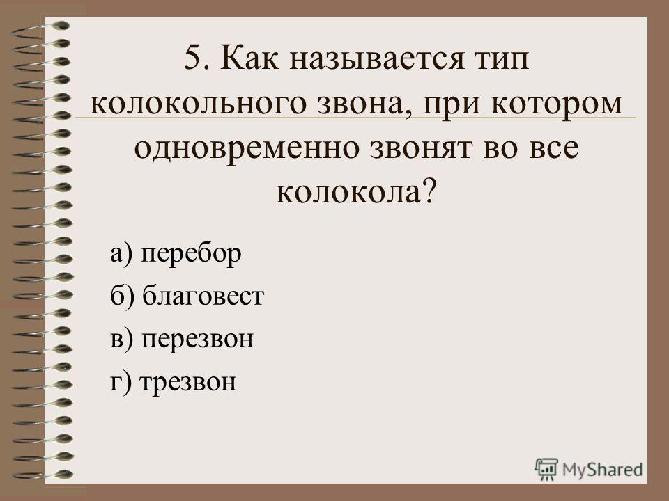 5. Как называется тип колокольного звона, при котором одновременно звонят во все колокола? а) перебор б) благовест в) перезвон г) трезвон