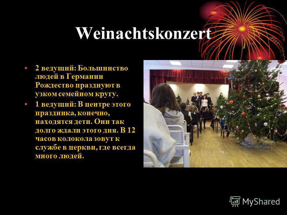 Weinachtskonzert 2 ведущий: Большинство людей в Германии Рождество празднуют в узком семейном кругу. 1 ведущий: В центре этого праздника, конечно, находятся дети. Они так долго ждали этого дня. В 12 часов колокола зовут к службе в церкви, где всегда