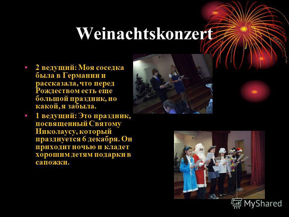 Weinachtskonzert 2 ведущий: Моя соседка была в Германии и рассказала, что перед Рождеством есть еще большой праздник, но какой, я забыла. 1 ведущий: Это праздник, посвященный Святому Николаусу, который празднуется 6 декабря. Он приходит ночью и кладе