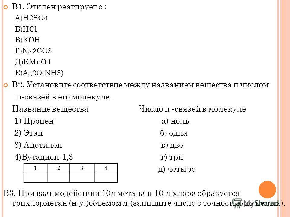 В1. Этилен реагирует с : А)Н2SO4 Б)HCl В)KOH Г)Na2CО3 Д)KMnO4 Е)Ag2O(NH3) B2. Установите соответствие между названием вещества и числом п-связей в его молекуле. Название вещества Число π -связей в молекуле 1) Пропен а) ноль 2) Этан б) одна 3) Ацетиле