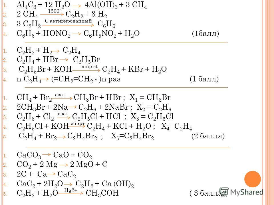 1. Al 4 C 3 + 12 H 2 O 4Al(OH) 3 + 3 CH 4 2. 2 CH 4 1500˚ C 2 H 2 + 3 H 2 3. 3 C 2 H 2 C активированный C 6 H 6 4. C 6 H 6 + HONO 2 C 6 H 5 NO 2 + H 2 O (1балл) 1. C 2 H 2 + H 2 C 2 H 4 2. C 2 H 4 + HBr C 2 H 5 Br 3. C 2 H 5 Br + KOH спирт,t C 2 H 4