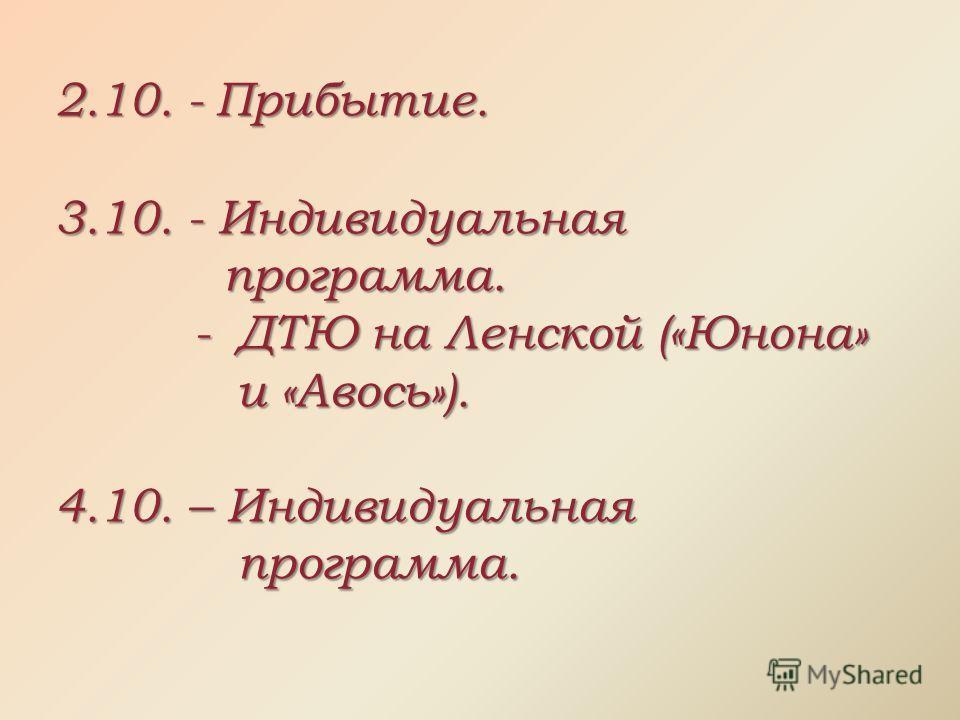 2.10. - Прибытие. 3.10. - Индивидуальная программа. - ДТЮ на Ленской («Юнона» и «Авось»). - ДТЮ на Ленской («Юнона» и «Авось»). 4.10. – Индивидуальная программа.
