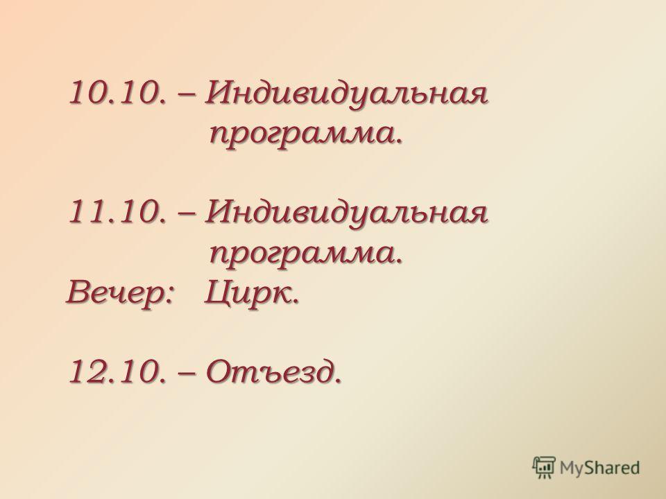 10.10. – Индивидуальная программа. 11.10. – Индивидуальная программа. Вечер: Цирк. 12.10. – Отъезд.