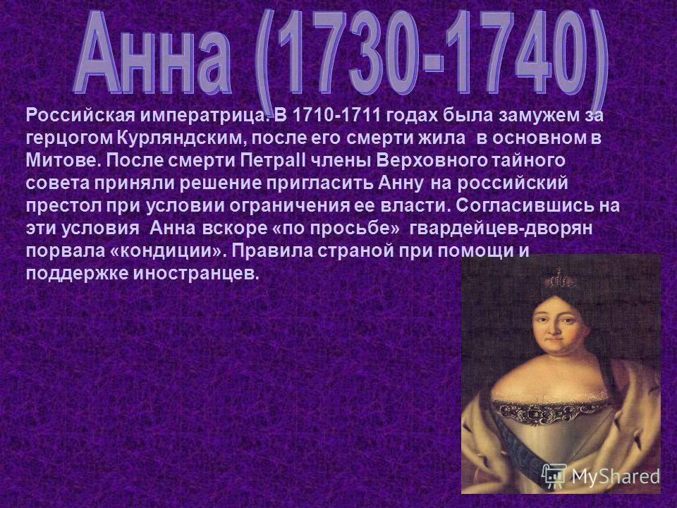 Российская императрица. В 1710-1711 годах была замужем за герцогом Курляндским, после его смерти жила в основном в Митове. После смерти ПетраII члены Верховного тайного совета приняли решение пригласить Анну на российский престол при условии ограниче