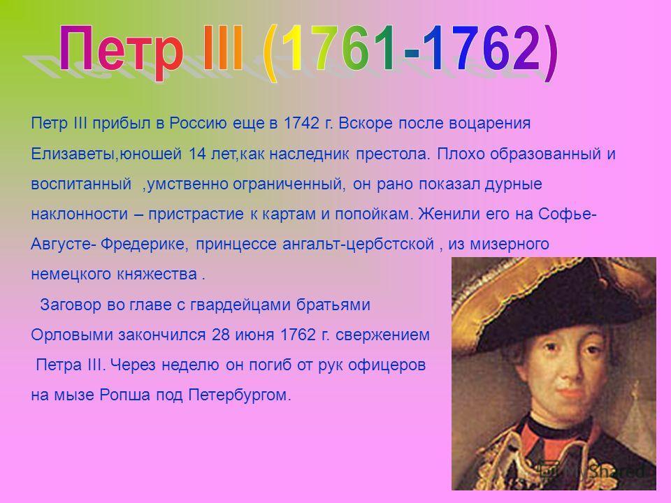 Петр III прибыл в Россию еще в 1742 г. Вскоре после воцарения Елизаветы,юношей 14 лет,как наследник престола. Плохо образованный и воспитанный,умственно ограниченный, он рано показал дурные наклонности – пристрастие к картам и попойкам. Женили его на