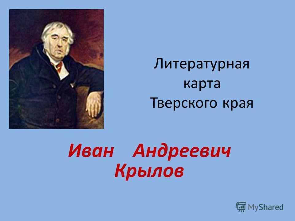 Литературная карта Тверского края Иван Андреевич Крылов