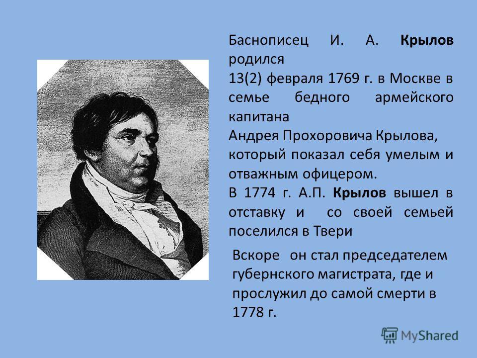 Баснописец И. А. Крылов родился 13(2) февраля 1769 г. в Москве в семье бедного армейского капитана Андрея Прохоровича Крылова, который показал себя умелым и отважным офицером. В 1774 г. А.П. Крылов вышел в отставку и со своей семьей поселился в Твери