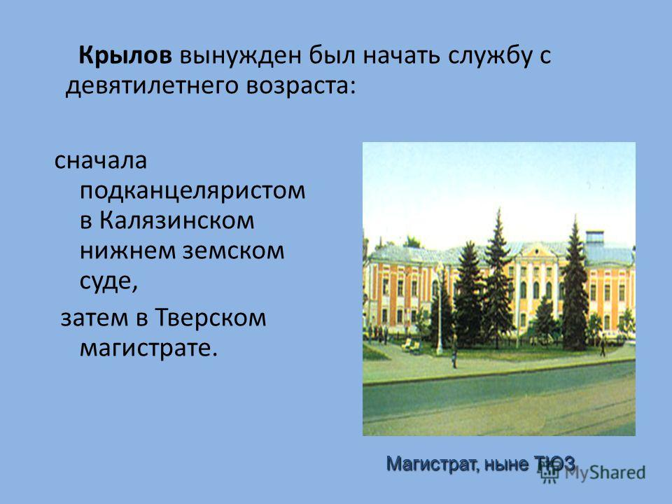 Крылов вынужден был начать службу с девятилетнего возраста: сначала подканцеляристом в Калязинском нижнем земском суде, затем в Тверском магистрате. Магистрат, ныне ТЮЗ Магистрат, ныне ТЮЗ