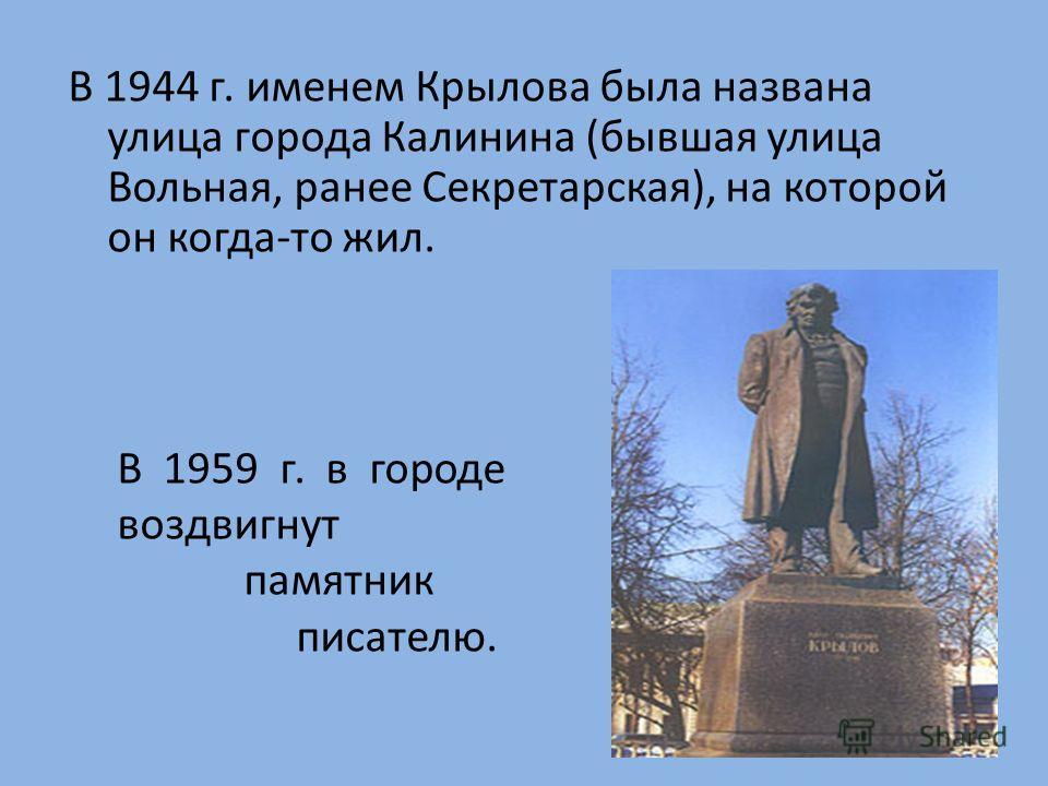В 1944 г. именем Крылова была названа улица города Калинина (бывшая улица Вольная, ранее Секретарская), на которой он когда-то жил. В 1959 г. в городе воздвигнут памятник писателю.