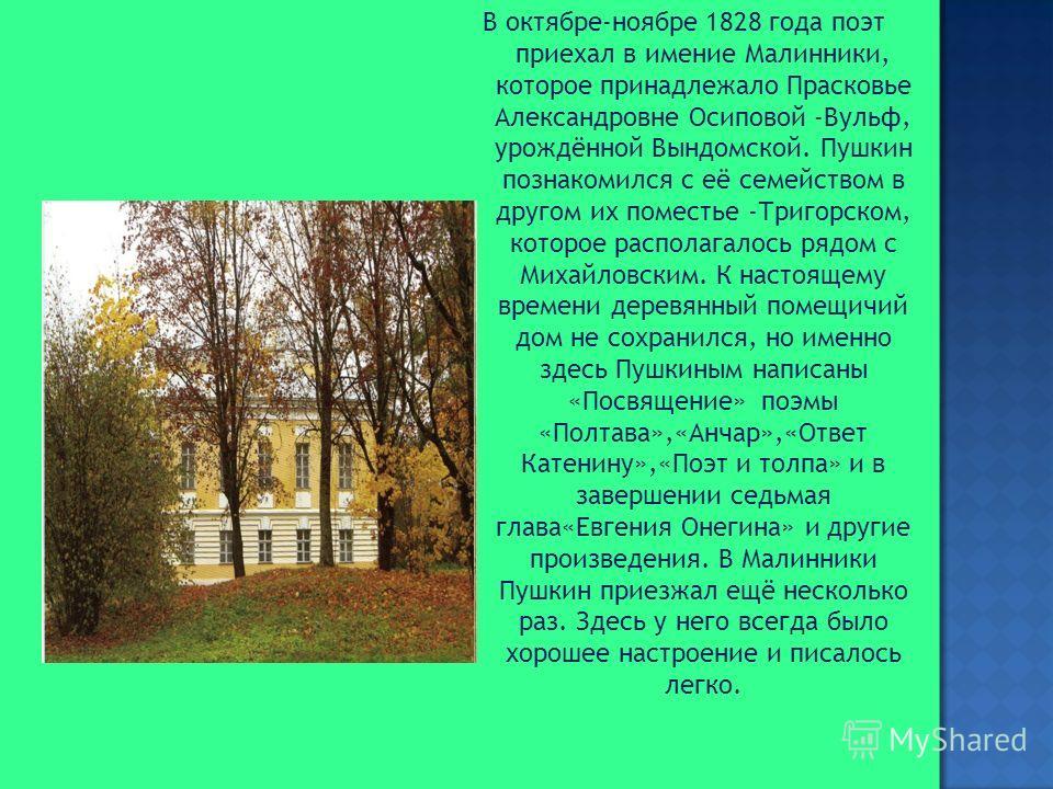 В октябре-ноябре 1828 года поэт приехал в имение Малинники, которое принадлежало Прасковье Александровне Осиповой -Вульф, урождённой Вындомской. Пушкин познакомился с её семейством в другом их поместье -Тригорском, которое располагалось рядом с Михай