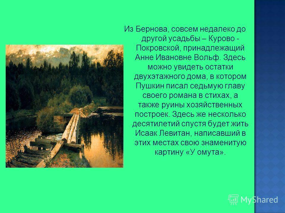 Из Бернова, совсем недалеко до другой усадьбы – Курово - Покровской, принадлежащий Анне Ивановне Вольф. Здесь можно увидеть остатки двухэтажного дома, в котором Пушкин писал седьмую главу своего романа в стихах, а также руины хозяйственных построек.