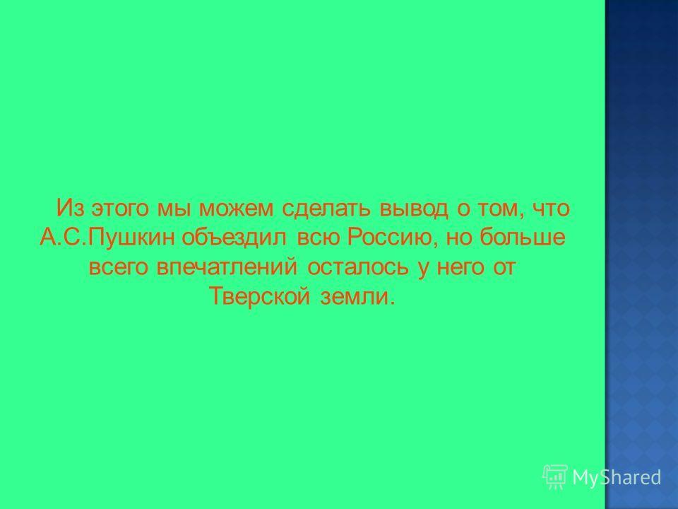 Из этого мы можем сделать вывод о том, что А.С.Пушкин объездил всю Россию, но больше всего впечатлений осталось у него от Тверской земли.