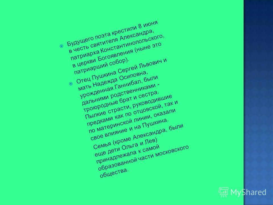 Будущего поэта крестили 8 июня в честь святителя Александра, патриарха Константинопольского, в церкви Богоявления (ныне это патриарший собор). Отец Пушкина Сергей Львович и мать Надежда Осиповна, урожденная Ганнибал, были дальними родственниками - тр