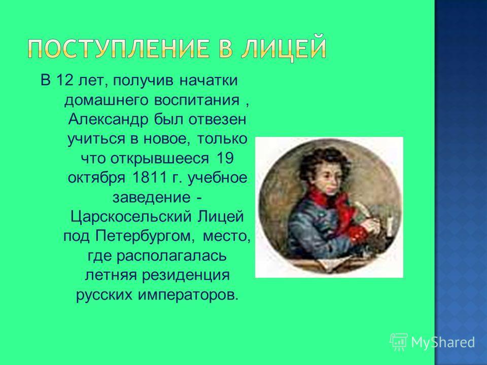 В 12 лет, получив начатки домашнего воспитания, Александр был отвезен учиться в новое, только что открывшееся 19 октября 1811 г. учебное заведение - Царскосельский Лицей под Петербургом, место, где располагалась летняя резиденция русских императоров.