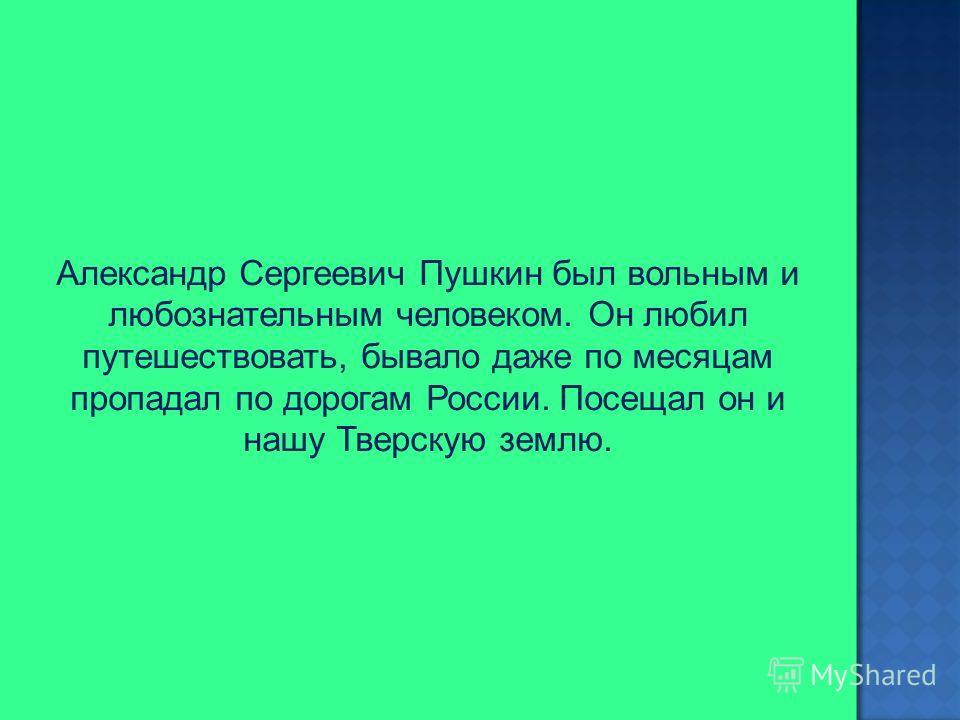 Александр Сергеевич Пушкин был вольным и любознательным человеком. Он любил путешествовать, бывало даже по месяцам пропадал по дорогам России. Посещал он и нашу Тверскую землю.