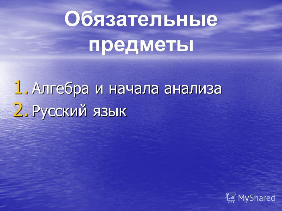 1. Алгебра и начала анализа 2. Русский язык Обязательные предметы