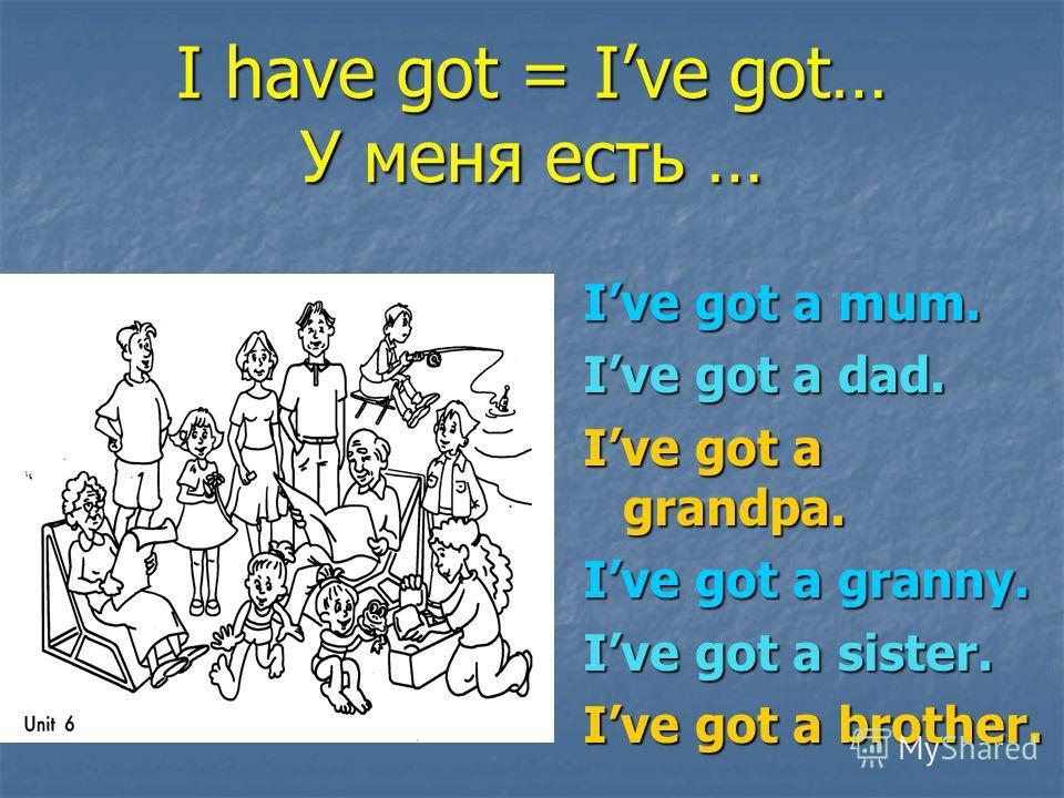 I have got = Ive got… У меня есть … Ive got a mum. Ive got a dad. Ive got a grandpa. Ive got a granny. Ive got a sister. Ive got a brother.