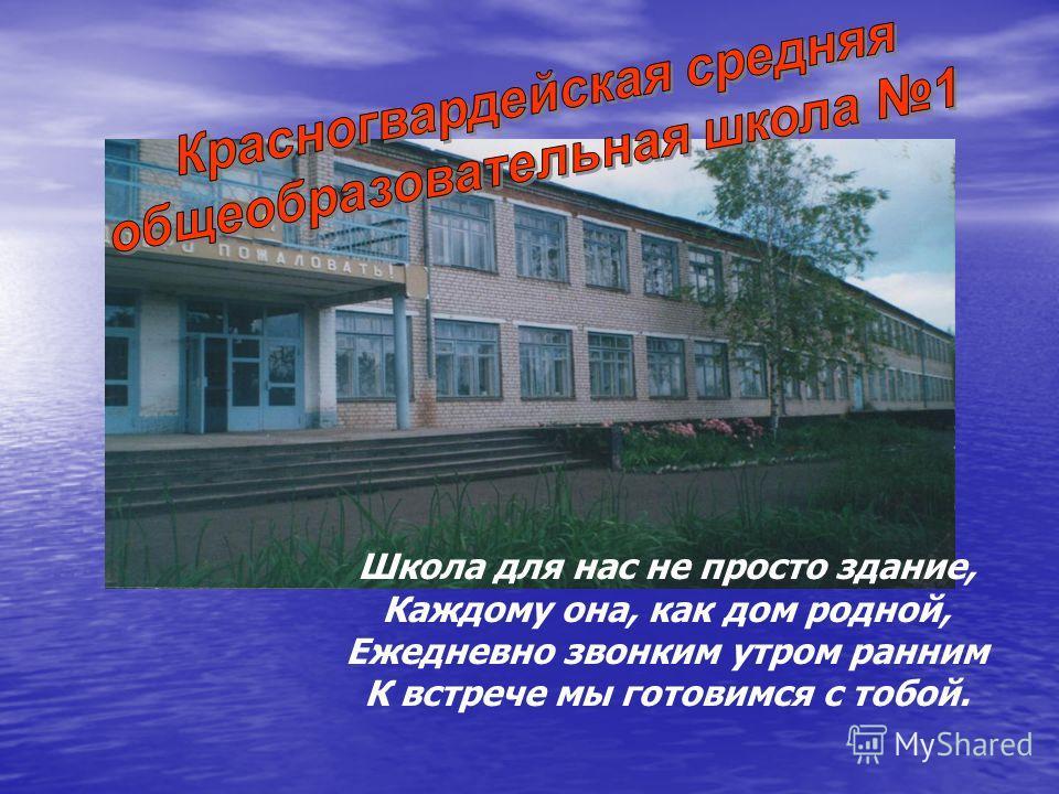 Школа для нас не просто здание, Каждому она, как дом родной, Ежедневно звонким утром ранним К встрече мы готовимся с тобой.