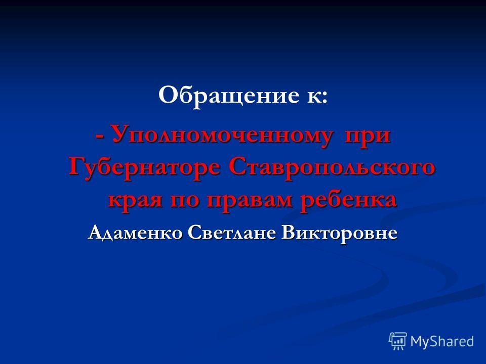 Обращение к: - Уполномоченному при Губернаторе Ставропольского края по правам ребенка Адаменко Светлане Викторовне