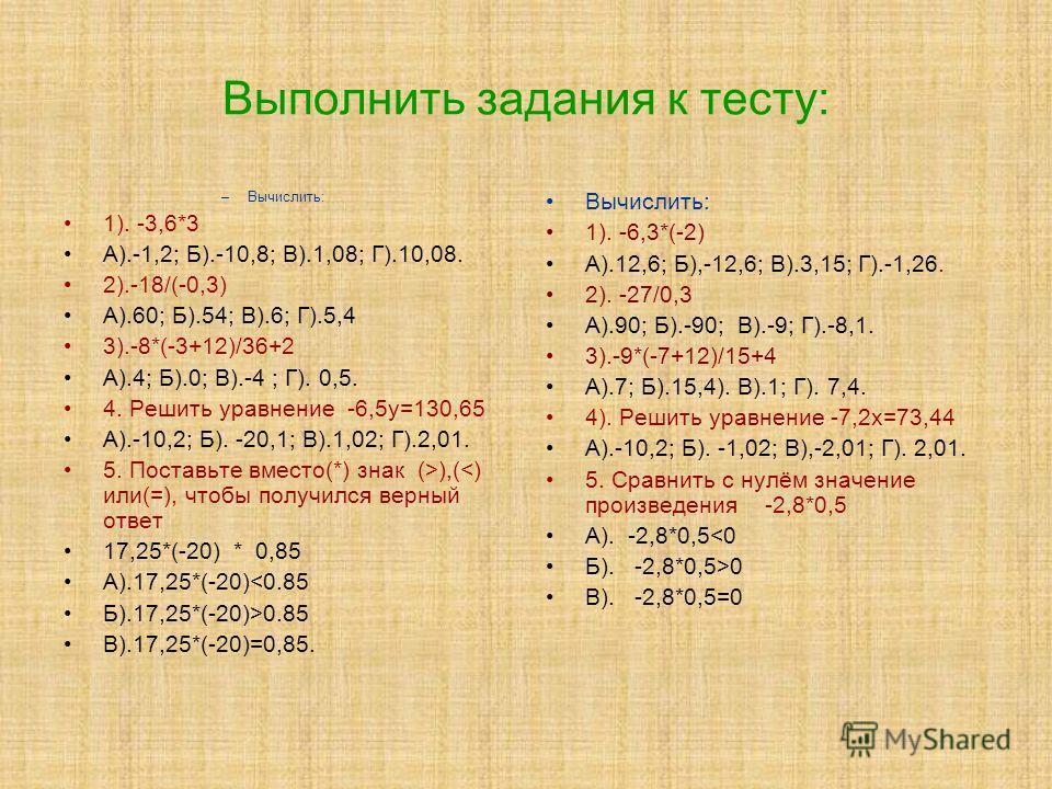 Выполнить задания к тесту: –Вычислить: 1). -3,6*3 А).-1,2; Б).-10,8; В).1,08; Г).10,08. 2).-18/(-0,3) А).60; Б).54; В).6; Г).5,4 3).-8*(-3+12)/36+2 А).4; Б).0; В).-4 ; Г). 0,5. 4. Решить уравнение -6,5у=130,65 А).-10,2; Б). -20,1; В).1,02; Г).2,01. 5