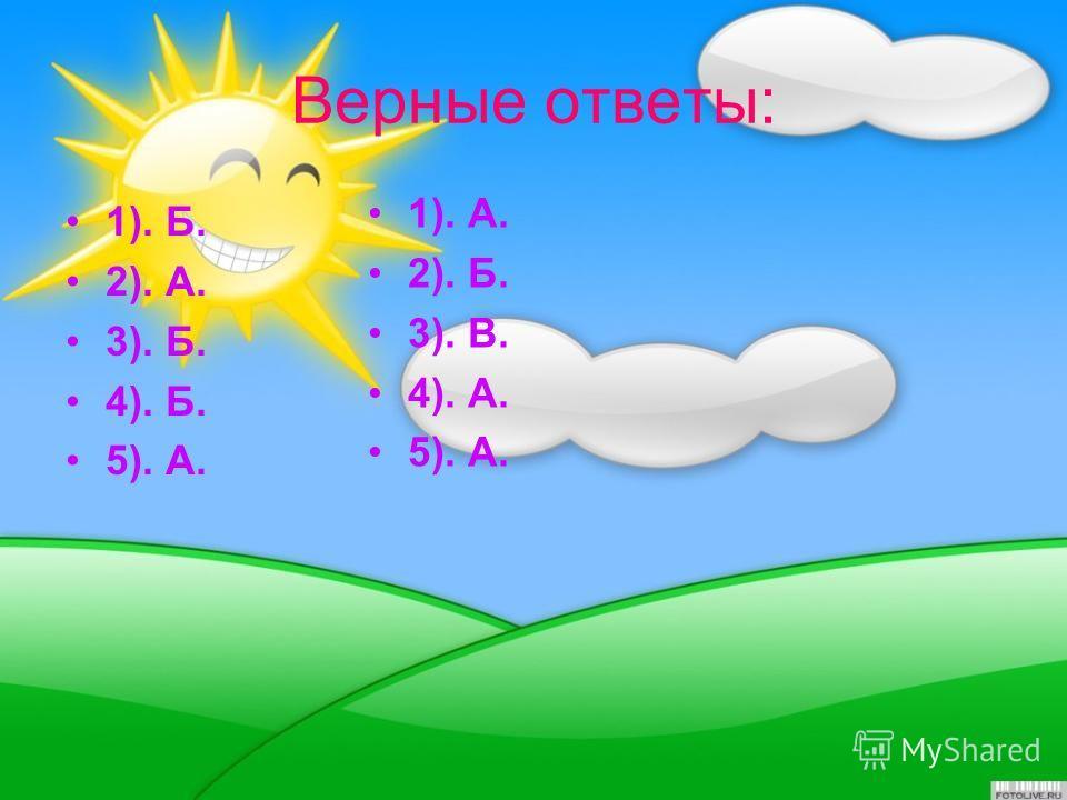 Верные ответы: 1). Б. 2). А. 3). Б. 4). Б. 5). А. 1). А. 2). Б. 3). В. 4). А. 5). А.
