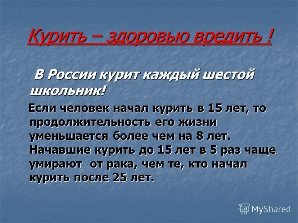 Курить – здоровью вредить ! В России курит каждый шестой школьник! В России курит каждый шестой школьник! Если человек начал курить в 15 лет, то продолжительность его жизни уменьшается более чем на 8 лет. Начавшие курить до 15 лет в 5 раз чаще умираю