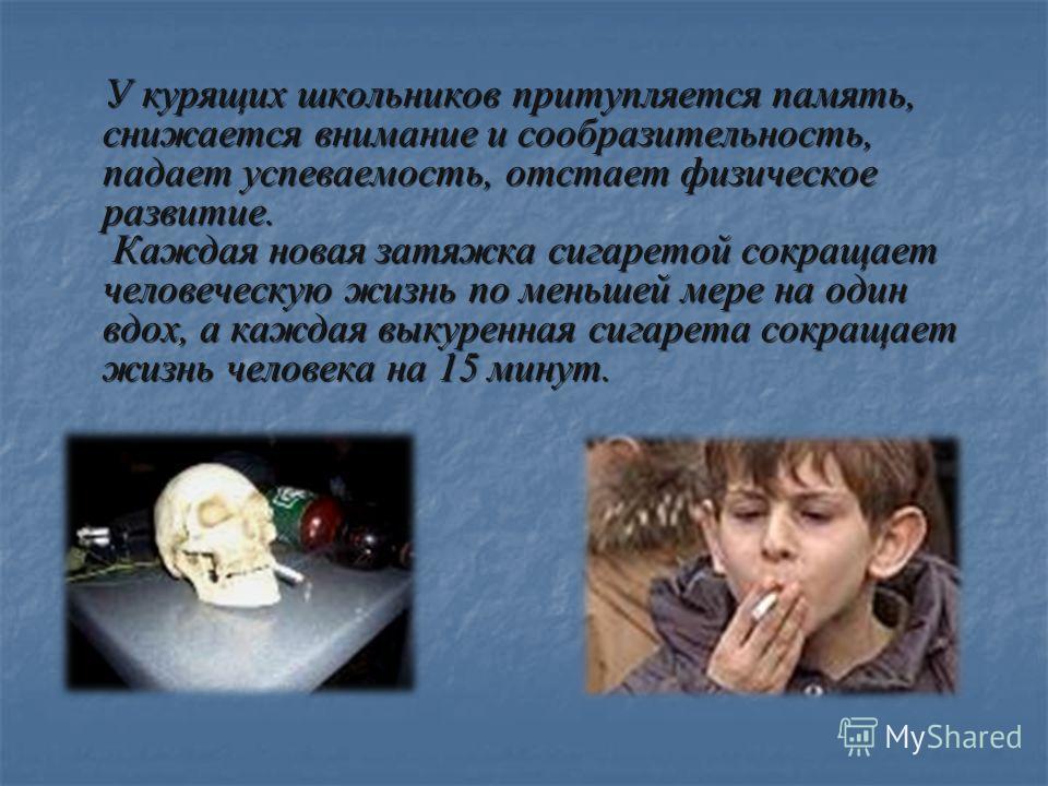 У курящих школьников притупляется память, снижается внимание и сообразительность, падает успеваемость, отстает физическое развитие. Каждая новая затяжка сигаретой сокращает человеческую жизнь по меньшей мере на один вдох, а каждая выкуренная сигарета