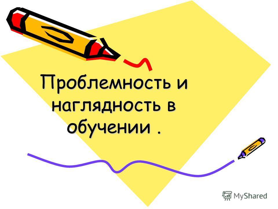 Проблемность и наглядность в обучении.