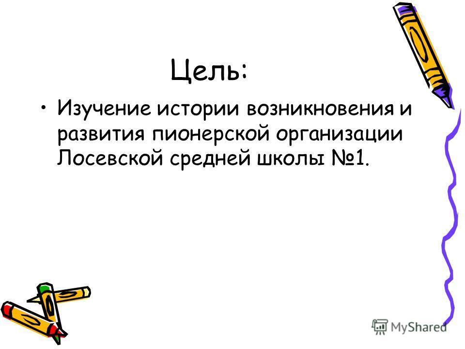 Цель: Изучение истории возникновения и развития пионерской организации Лосевской средней школы 1.