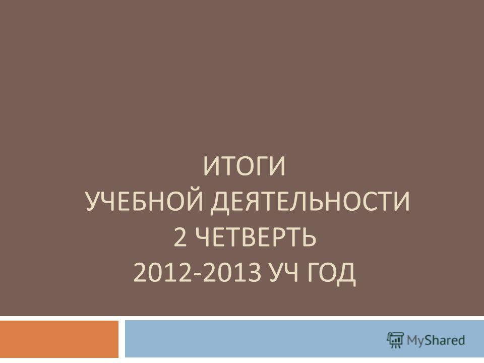 ИТОГИ УЧЕБНОЙ ДЕЯТЕЛЬНОСТИ 2 ЧЕТВЕРТЬ 2012-2013 УЧ ГОД
