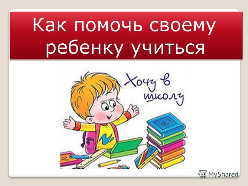 Как помочь своему ребенку учиться Как помочь своему ребенку учиться