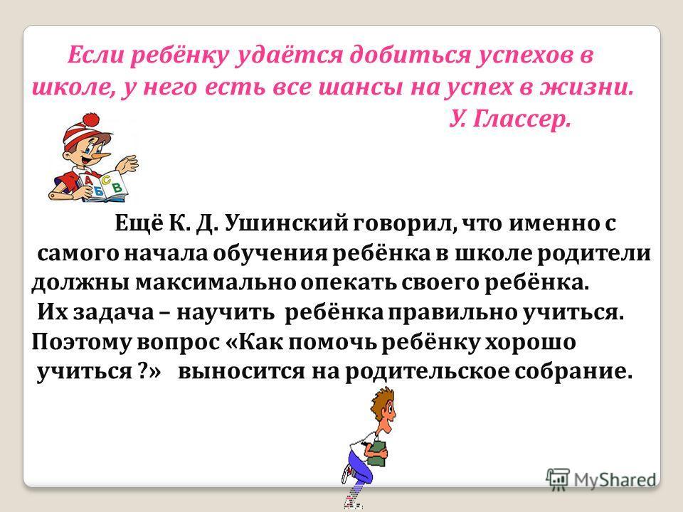 Если ребёнку удаётся добиться успехов в школе, у него есть все шансы на успех в жизни. У. Глассер. Ещё К. Д. Ушинский говорил, что именно с самого начала обучения ребёнка в школе родители должны максимально опекать своего ребёнка. Их задача – научить