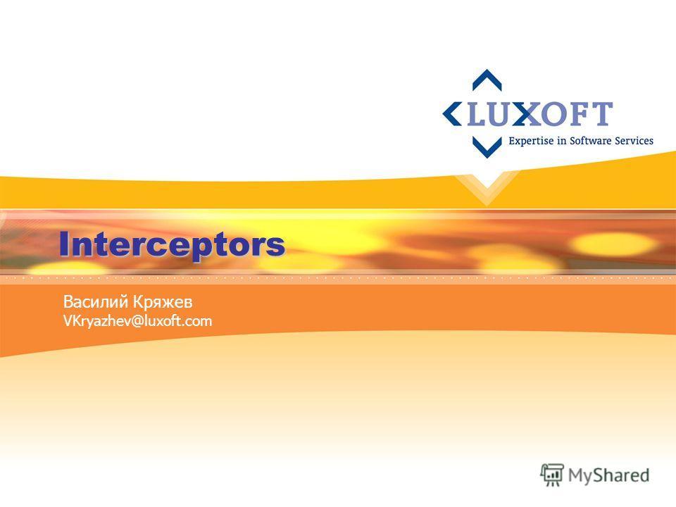 Interceptors Василий Кряжев VKryazhev@luxoft.com