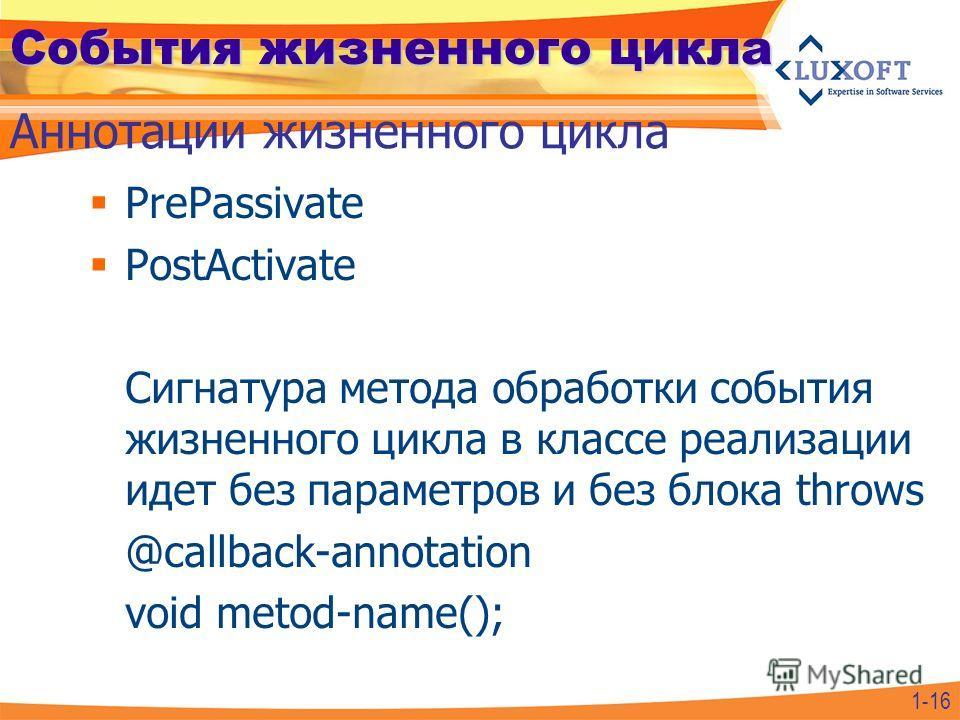 События жизненного цикла PrePassivate PostActivate Сигнатура метода обработки события жизненного цикла в классе реализации идет без параметров и без блока throws @callback-annotation void metod-name(); Аннотации жизненного цикла 1-16