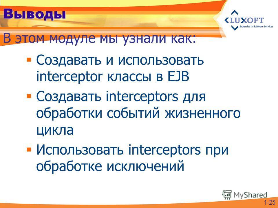 Выводы Создавать и использовать interceptor классы в EJB Создавать interceptors для обработки событий жизненного цикла Использовать interceptors при обработке исключений В этом модуле мы узнали как: 1-25