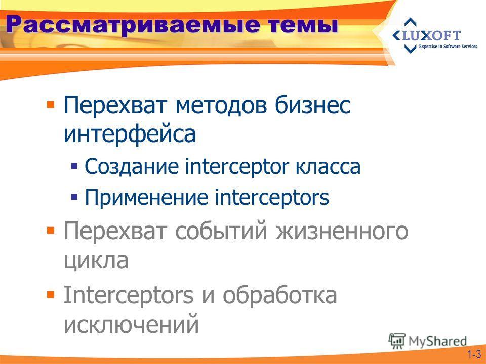 Рассматриваемые темы Перехват методов бизнес интерфейса Создание interceptor класса Применение interceptors Перехват событий жизненного цикла Interceptors и обработка исключений 1-3
