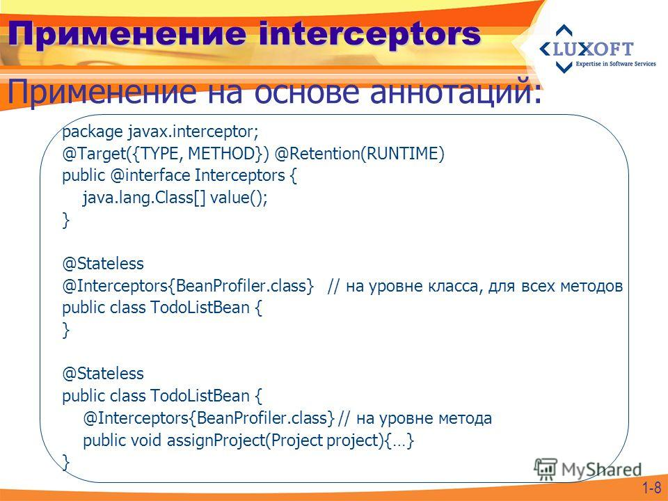 Применение interceptors package javax.interceptor; @Target({TYPE, METHOD}) @Retention(RUNTIME) public @interface Interceptors { java.lang.Class[] value(); } @Stateless @Interceptors{BeanProfiler.class} // на уровне класса, для всех методов public cla