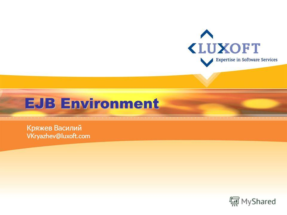 EJB Environment Кряжев Василий VKryazhev@luxoft.com
