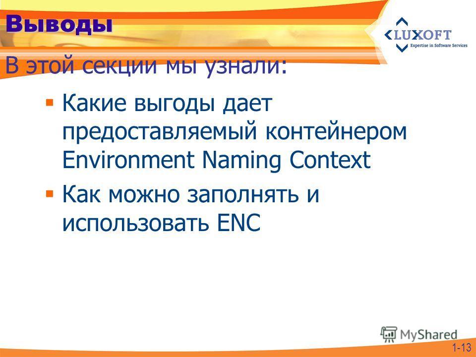 Выводы Какие выгоды дает предоставляемый контейнером Environment Naming Context Как можно заполнять и использовать ENC В этой секции мы узнали: 1-13