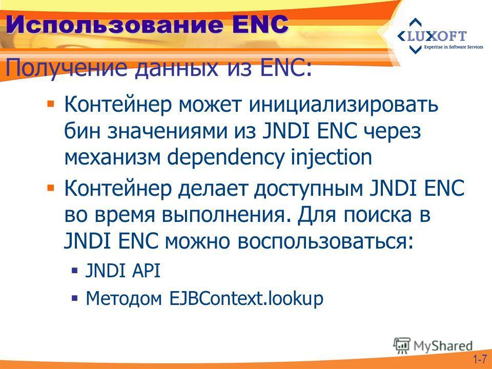 Использование ENC Контейнер может инициализировать бин значениями из JNDI ENC через механизм dependency injection Контейнер делает доступным JNDI ENC во время выполнения. Для поиска в JNDI ENC можно воспользоваться: JNDI API Методом EJBContext.lookup