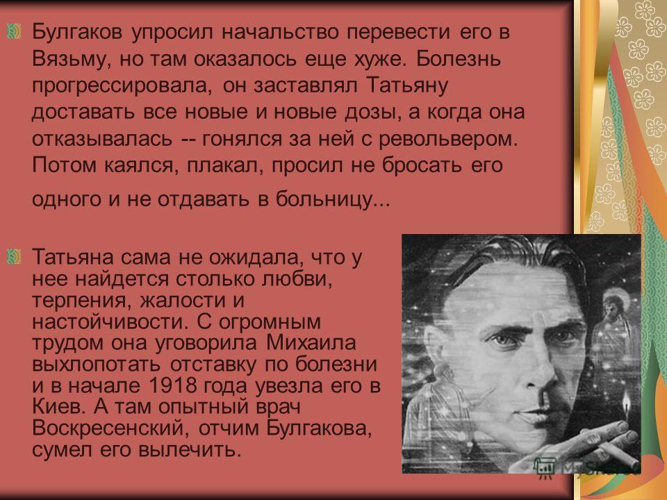 Булгаков упросил начальство перевести его в Вязьму, но там оказалось еще хуже. Болезнь прогрессировала, он заставлял Татьяну доставать все новые и новые дозы, а когда она отказывалась -- гонялся за ней с револьвером. Потом каялся, плакал, просил не б