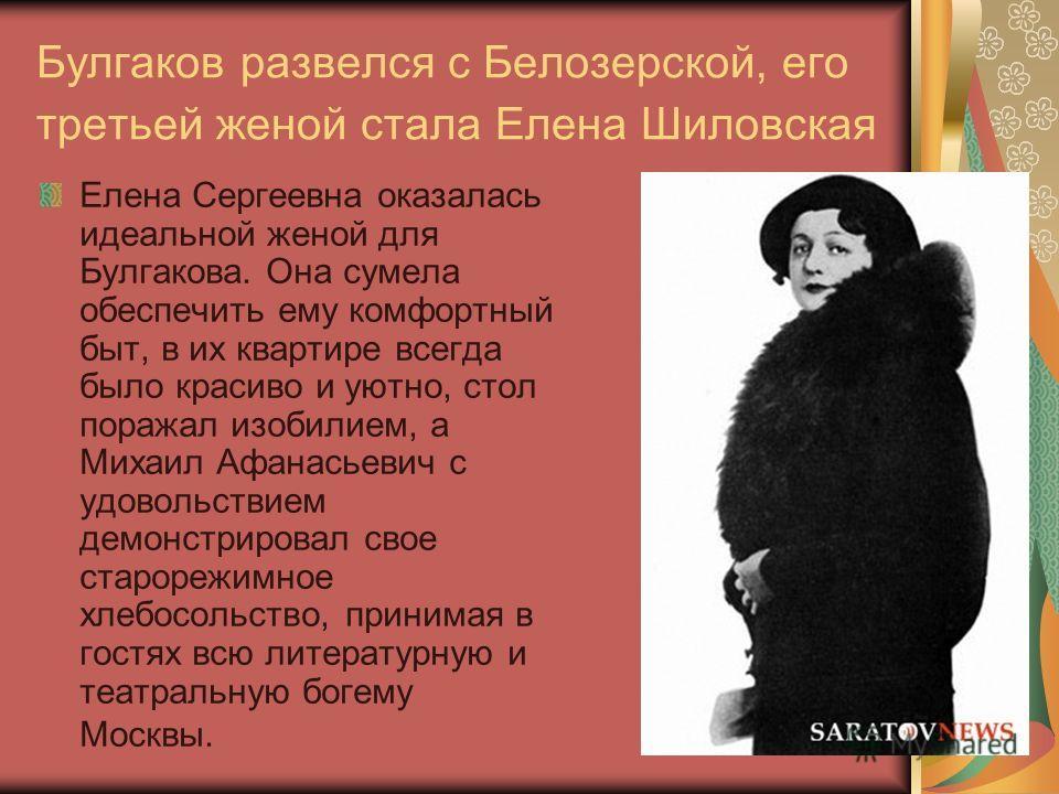 Булгаков развелся с Белозерской, его третьей женой стала Елена Шиловская Елена Сергеевна оказалась идеальной женой для Булгакова. Она сумела обеспечить ему комфортный быт, в их квартире всегда было красиво и уютно, стол поражал изобилием, а Михаил Аф